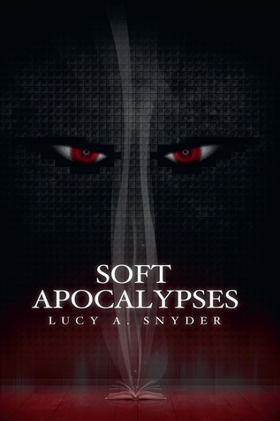 Soft Apocalypses by Lucy A. Snyder